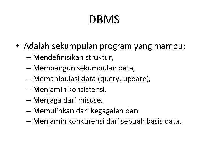 DBMS • Adalah sekumpulan program yang mampu: – Mendefinisikan struktur, – Membangun sekumpulan data,