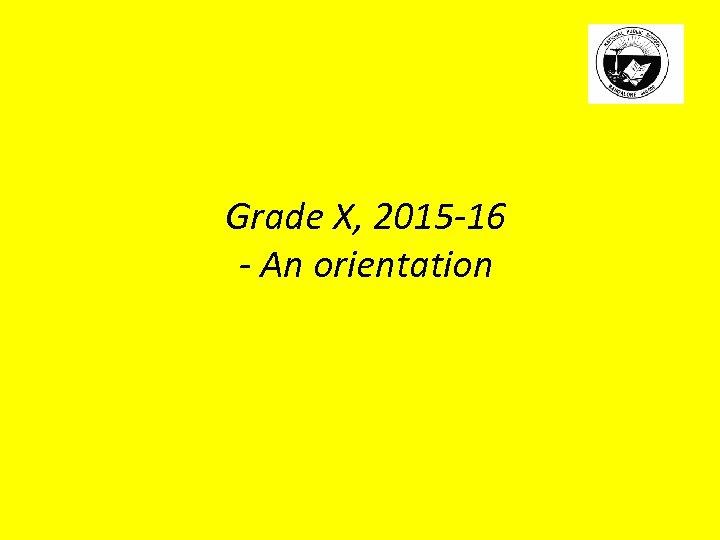 Grade X, 2015 -16 - An orientation
