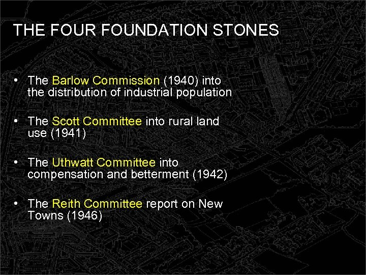 THE FOUR FOUNDATION STONES • The Barlow Commission (1940) into the distribution of industrial