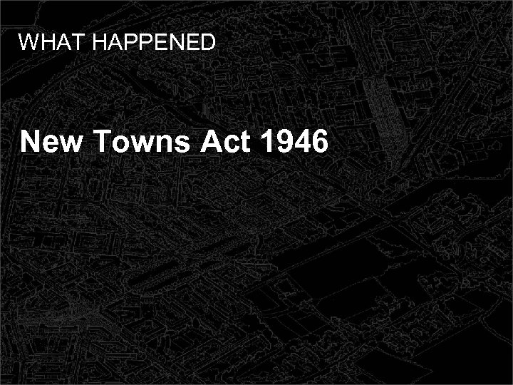 WHAT HAPPENED New Towns Act 1946