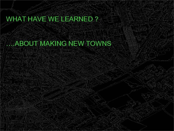 WHAT HAVE WE LEARNED ? …. ABOUT MAKING NEW TOWNS