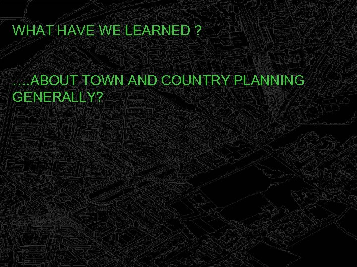 WHAT HAVE WE LEARNED ? …. ABOUT TOWN AND COUNTRY PLANNING GENERALLY?