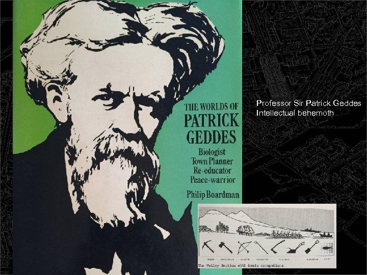 Professor Sir Patrick Geddes Intellectual behemoth