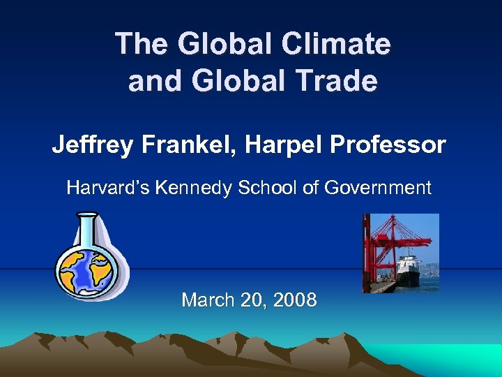 The Global Climate and Global Trade Jeffrey Frankel, Harpel Professor Harvard's Kennedy School of