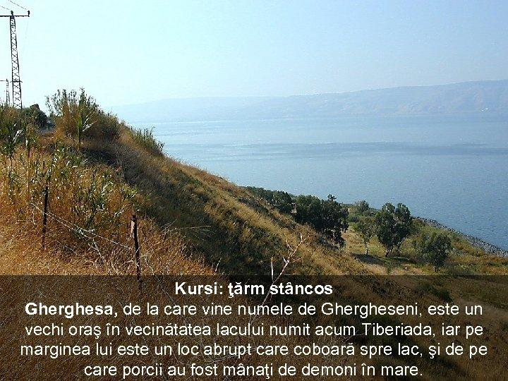 Kursi: ţărm stâncos Gherghesa, de la care vine numele de Ghergheseni, este un vechi
