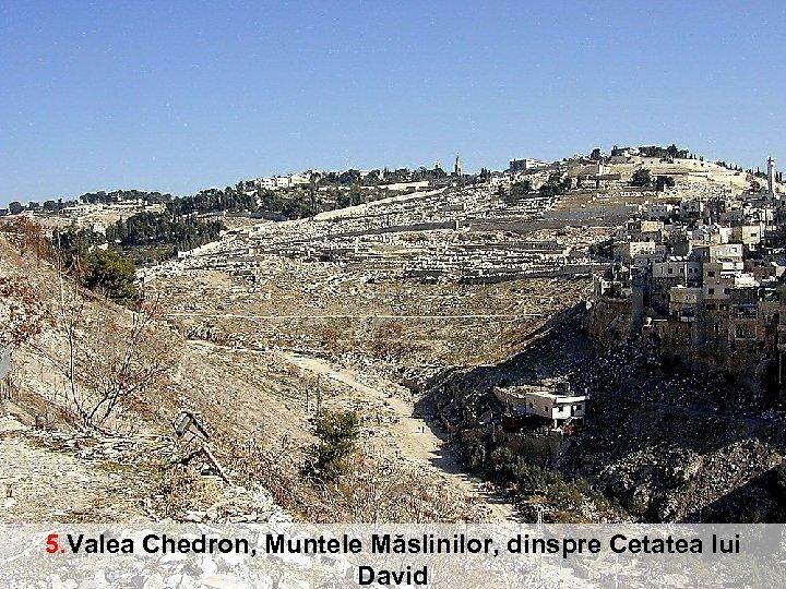 Valea Chedron, Muntele Măslinilor, dinspre Cetatea lui David 5. Valea Chedron, Muntele Măslinilor, dinspre