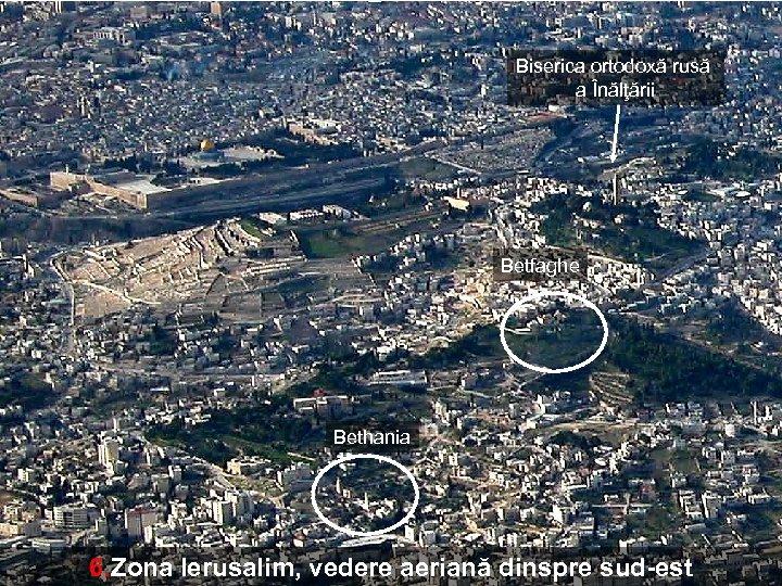 Biserica ortodoxă rusă a Înălţării Betfaghe Bethania 6. Zona Ierusalim, vedere aeriană dinspre sud-est