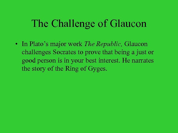 The Challenge of Glaucon • In Plato's major work The Republic, Glaucon challenges Socrates