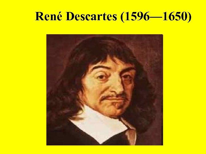 René Descartes (1596— 1650)