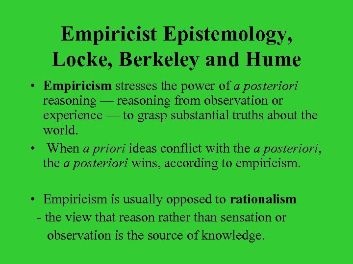 Empiricist Epistemology, Locke, Berkeley and Hume • Empiricism stresses the power of a posteriori