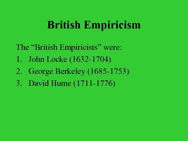 "British Empiricism The ""British Empiricists"" were: 1. John Locke (1632 -1704) 2. George Berkeley"