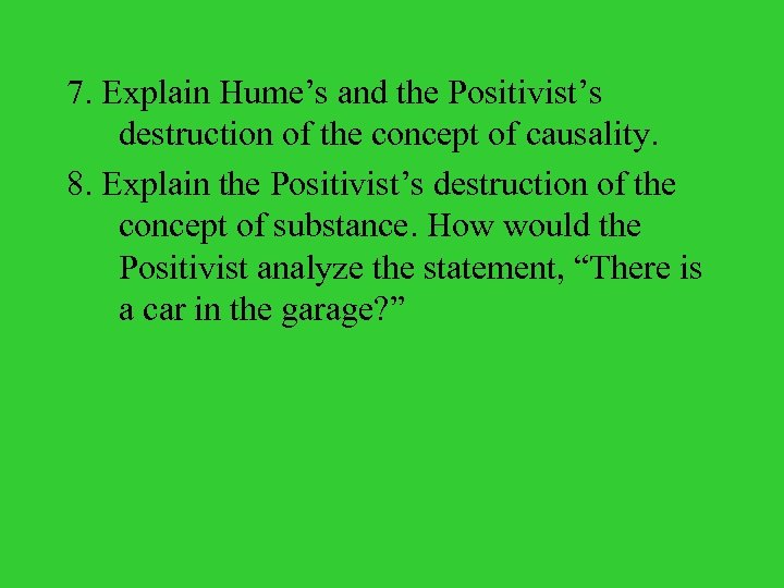 7. Explain Hume's and the Positivist's destruction of the concept of causality. 8. Explain