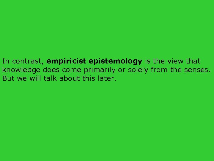 In contrast, empiricist epistemology is the view that knowledge does come primarily or solely