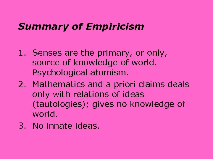 Summary of Empiricism 1. Senses are the primary, or only, source of knowledge of