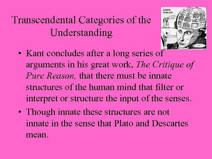 Transcendental Categories of the Understanding • Kant concludes after a long series of arguments