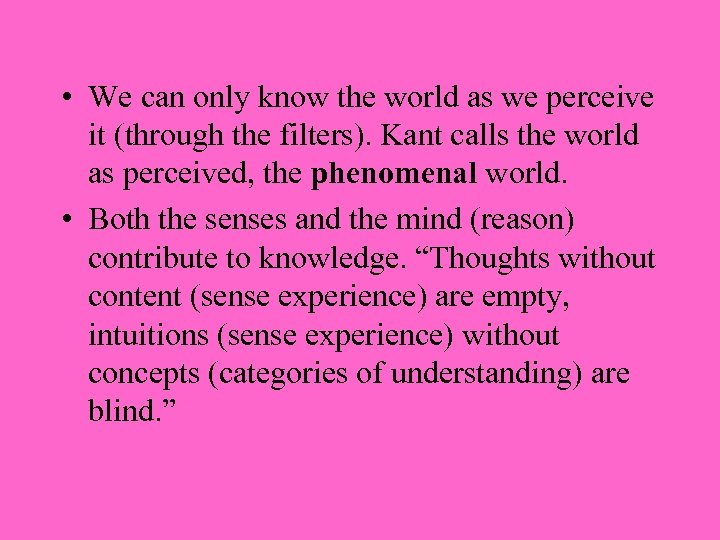 • We can only know the world as we perceive it (through the