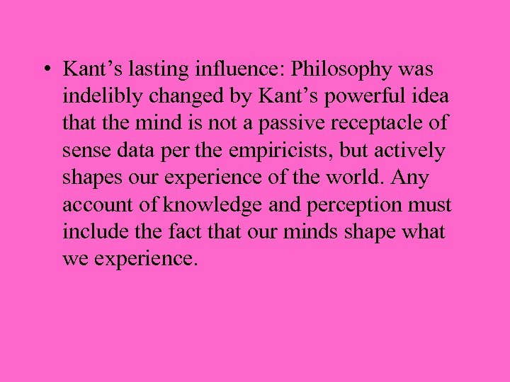 • Kant's lasting influence: Philosophy was indelibly changed by Kant's powerful idea that