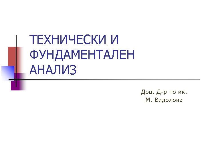 ТЕХНИЧЕСКИ И ФУНДАМЕНТАЛЕН АНАЛИЗ Доц. Д-р по ик. М. Видолова