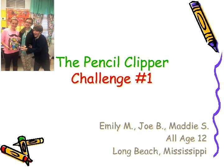 The Pencil Clipper Challenge #1 Emily M. , Joe B. , Maddie S. All