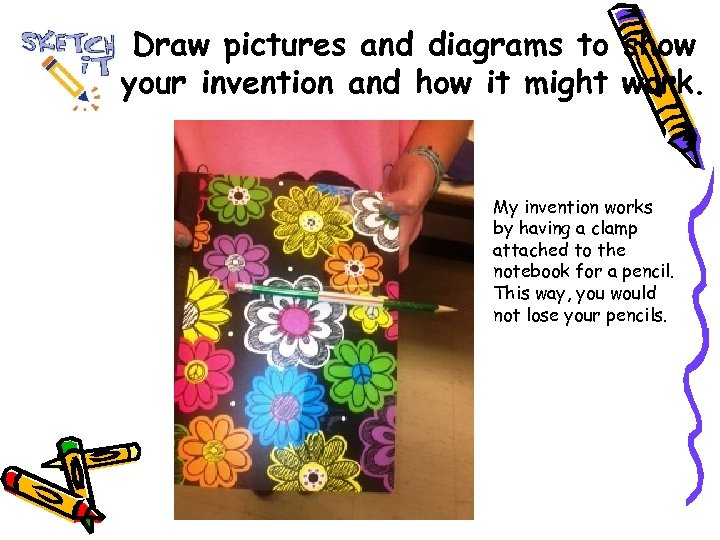 Draw pictures and diagrams to show your invention and how it might work. My