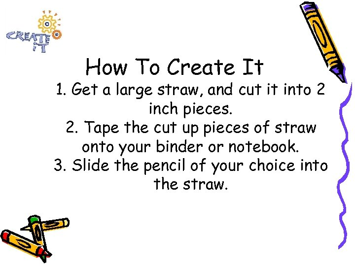 How To Create It 1. Get a large straw, and cut it into 2