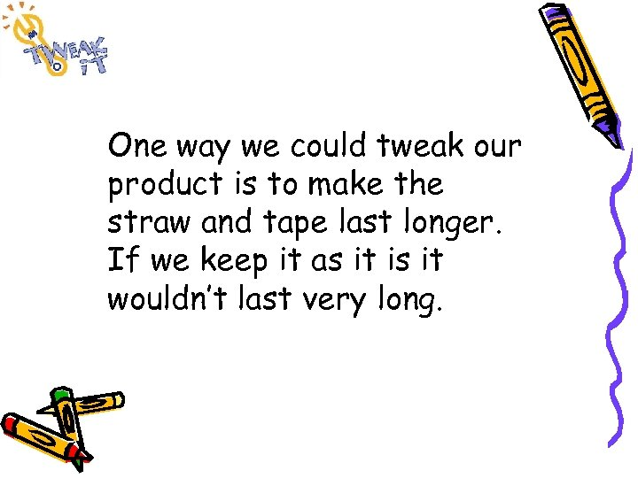 One way we could tweak our product is to make the straw and tape