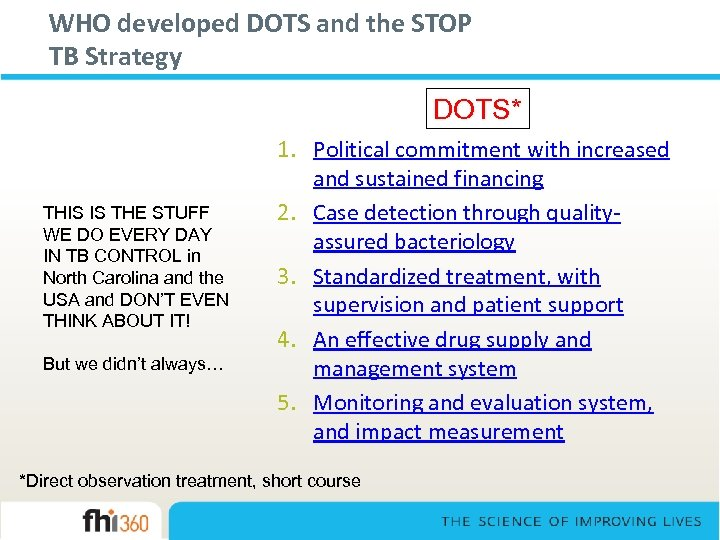 WHO developed DOTS and the STOP TB Strategy DOTS* THIS IS THE STUFF WE