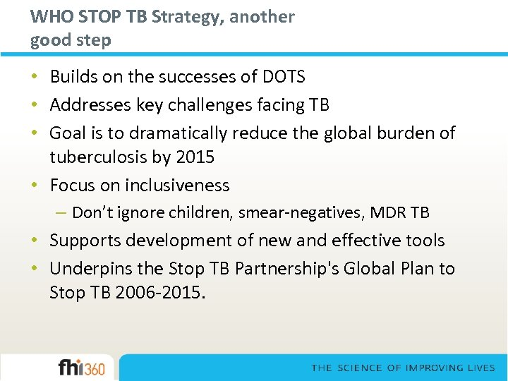WHO STOP TB Strategy, another good step • Builds on the successes of DOTS