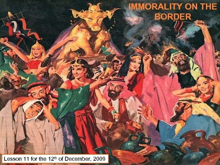 IMMORALITY ON THE BORDER Lesson 11 for the 12 th of December, 2009