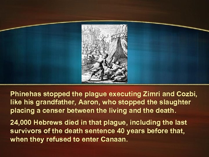 Phinehas stopped the plague executing Zimri and Cozbi, like his grandfather, Aaron, who stopped