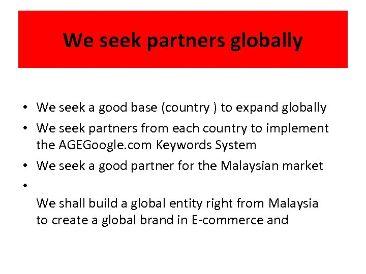 We seek partners globally • We seek a good base (country ) to expand