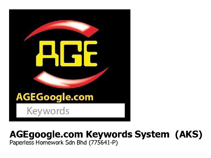 AGEgoogle. com Keywords System (AKS) Paperless Homework Sdn Bhd (775641 -P)