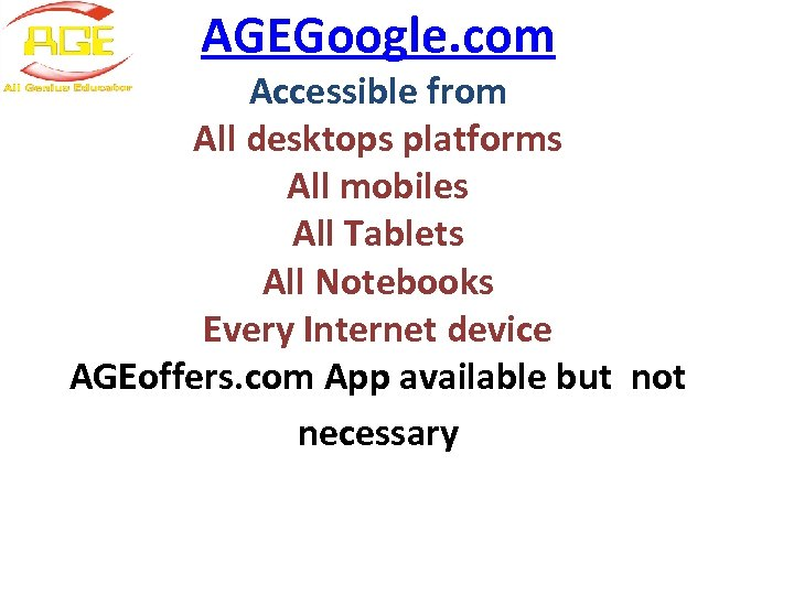 AGEGoogle. com Accessible from All desktops platforms All mobiles All Tablets All Notebooks Every