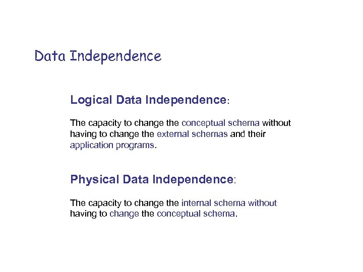 Data Independence Logical Data Independence: The capacity to change the conceptual schema without having