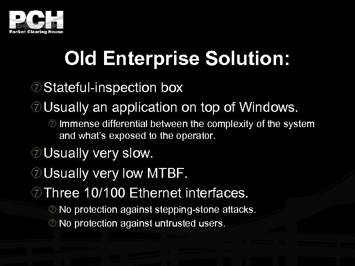 Old Enterprise Solution: Stateful-inspection box Usually an application on top of Windows. Immense differential