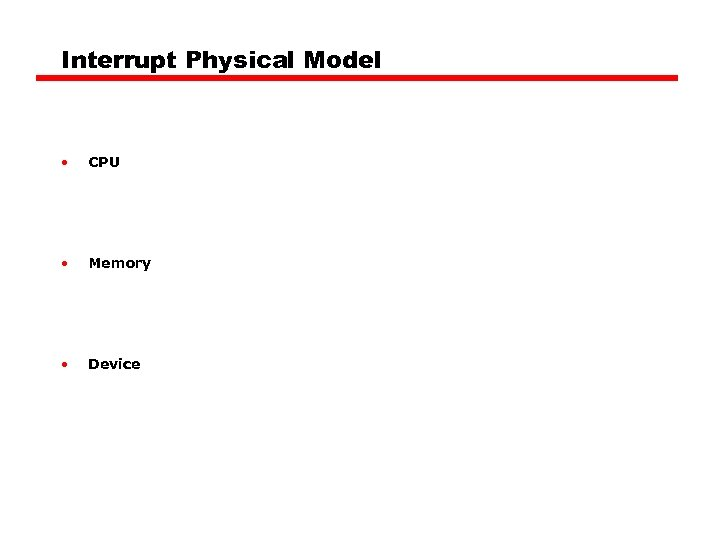 Interrupt Physical Model • CPU • Memory • Device