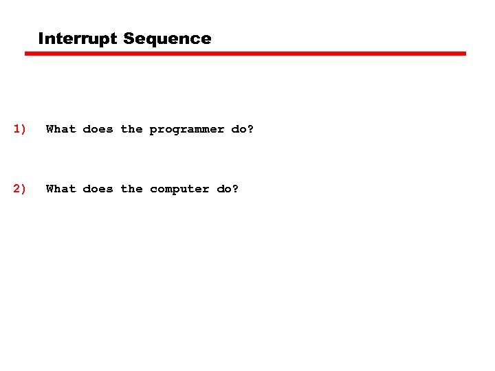 Interrupt Sequence 1) What does the programmer do? 2) What does the computer do?