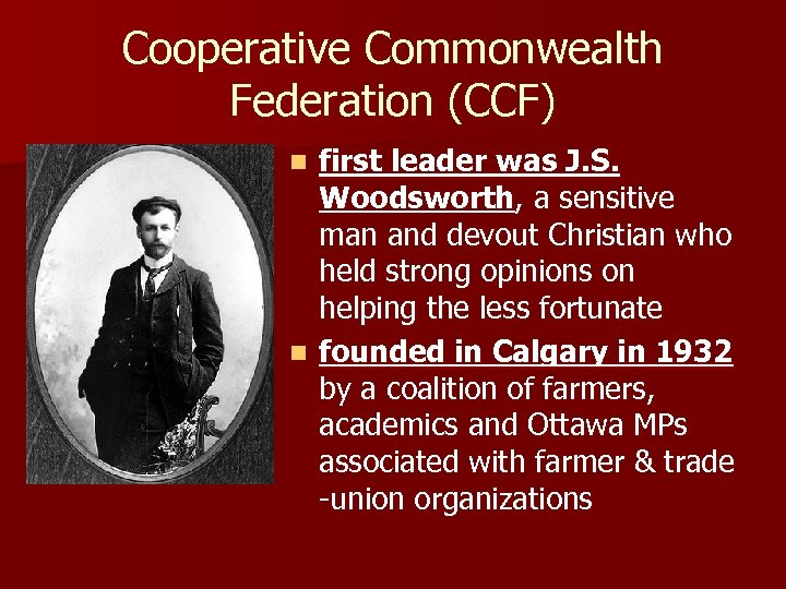 Cooperative Commonwealth Federation (CCF) first leader was J. S. Woodsworth, a sensitive man and