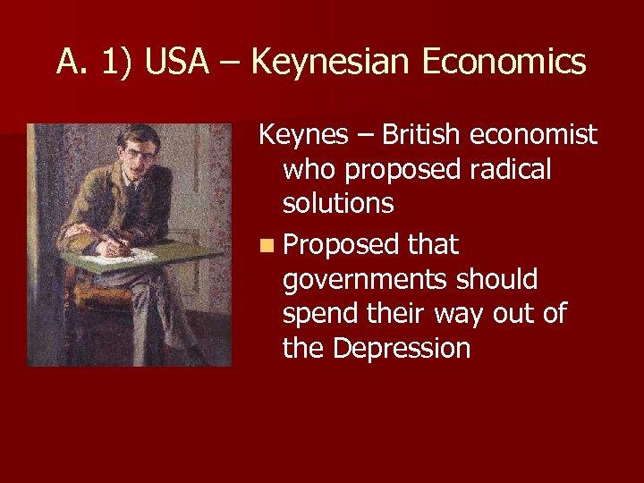 A. 1) USA – Keynesian Economics Keynes – British economist who proposed radical solutions