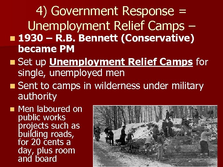 4) Government Response = Unemployment Relief Camps – n 1930 – R. B. Bennett