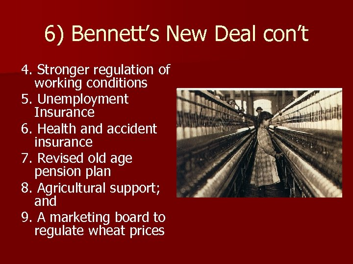 6) Bennett's New Deal con't 4. Stronger regulation of working conditions 5. Unemployment Insurance
