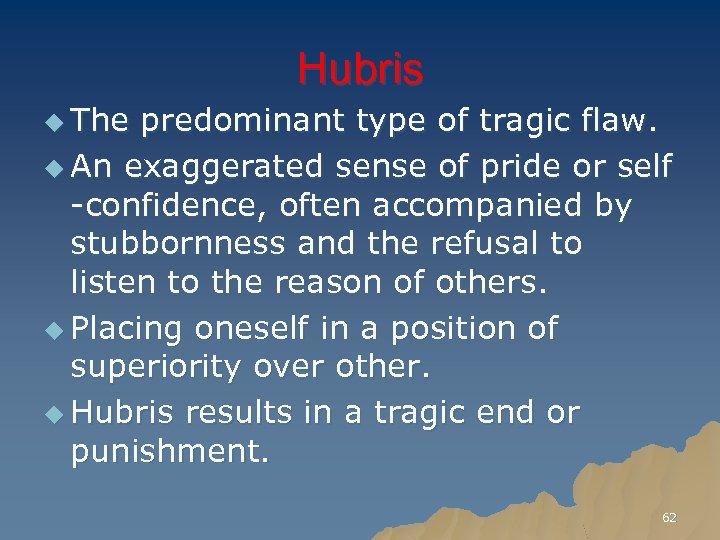 Hubris u The predominant type of tragic flaw. u An exaggerated sense of pride