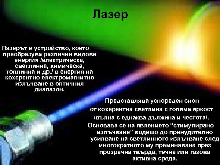 Лазерът е устройство, което преобразува различни видове енергия /електрическа, светлинна, химическа, топлинна и др.