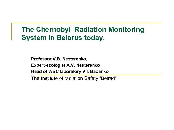 The Chernobyl Radiation Monitoring System in Belarus today. Professor V. B. Nesterenko, Expert-ecologist A.
