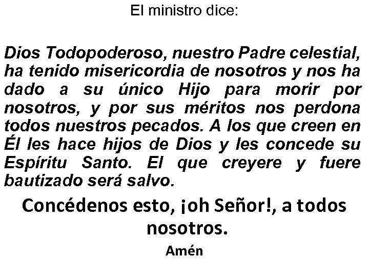 El ministro dice: Dios Todopoderoso, nuestro Padre celestial, ha tenido misericordia de nosotros y
