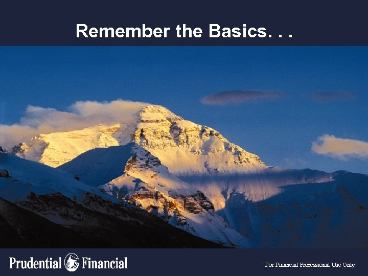 Remember the Basics. . . For Financial Professional Use Only