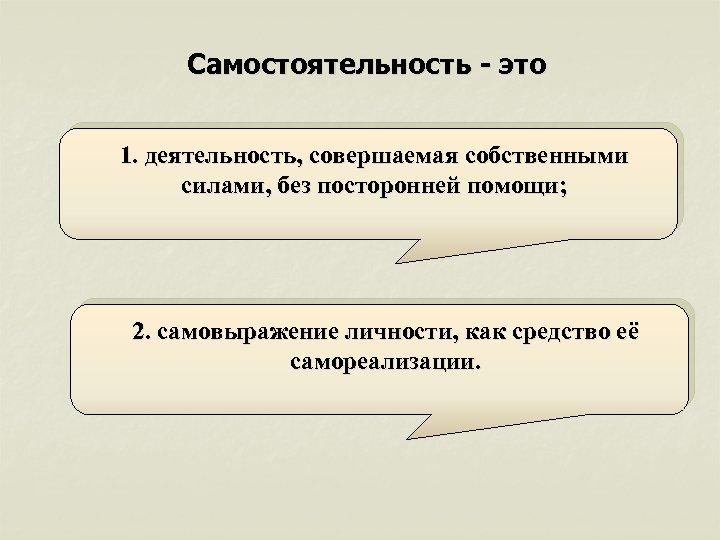 Самостоятельность - это 1. деятельность, совершаемая собственными силами, без посторонней помощи; 2. самовыражение личности,