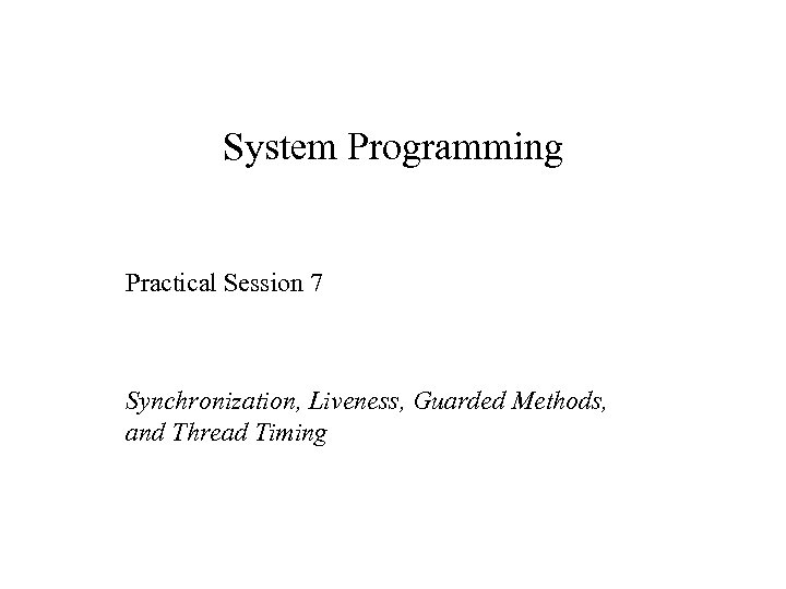 System Programming Practical Session 7 Synchronization, Liveness, Guarded Methods, and Thread Timing