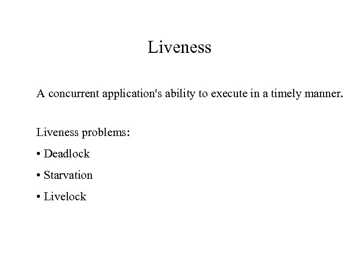 Liveness A concurrent application's ability to execute in a timely manner. Liveness problems: •
