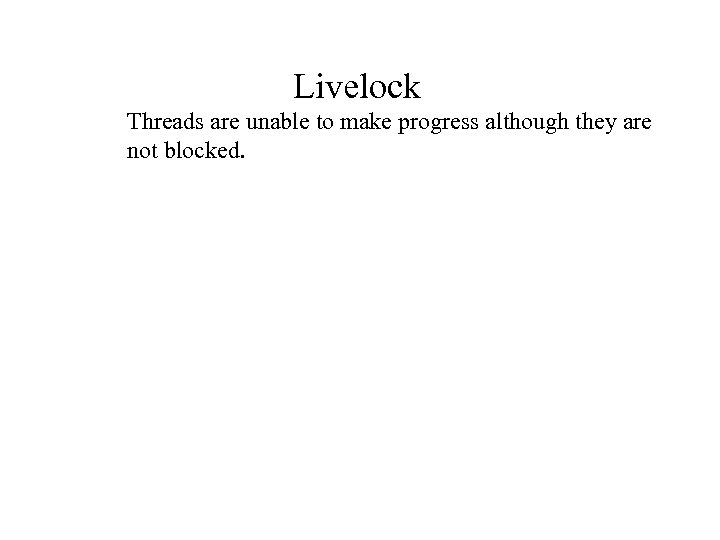 Livelock Threads are unable to make progress although they are not blocked.